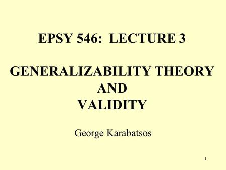 1 EPSY 546: LECTURE 3 GENERALIZABILITY THEORY AND VALIDITY George Karabatsos.