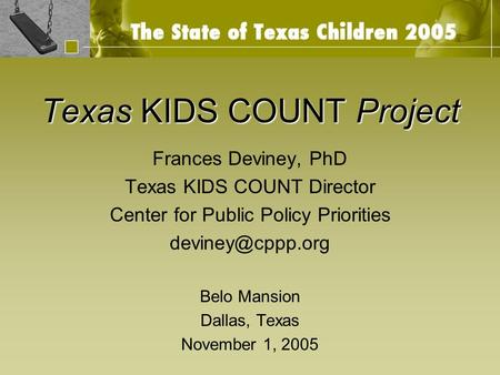 Texas KIDS COUNT Project Frances Deviney, PhD Texas KIDS COUNT Director Center for Public Policy Priorities Belo Mansion Dallas, Texas.