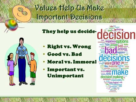 Values Help Us Make Important Decisions They help us decide- Right vs. Wrong Good vs. Bad Moral vs. Immoral Important vs. Unimportant.