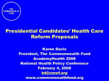 THE COMMONWEALTH FUND Presidential Candidates' Health Care Reform Proposals Karen Davis President, The Commonwealth Fund AcademyHealth 2008 National Health.