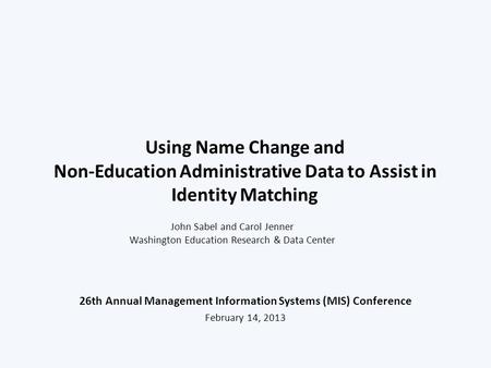 Using Name Change and Non-Education Administrative Data to Assist in Identity Matching 26th Annual Management Information Systems (MIS) Conference February.