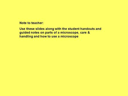 Note to teacher: Use these slides along with the student handouts and guided notes on parts of a microscope, care & handling and how to use a microscope.