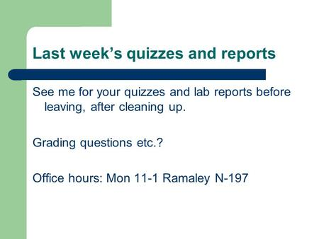 Last week's quizzes and reports See me for your quizzes and lab reports before leaving, after cleaning up. Grading questions etc.? Office hours: Mon 11-1.