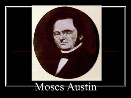 Moses Austin. Born in 1761 in Connecticut Dies in 1821 in Missouri. A great businessman. Best attributes: Persistence and and drive to succeed. In 1783.