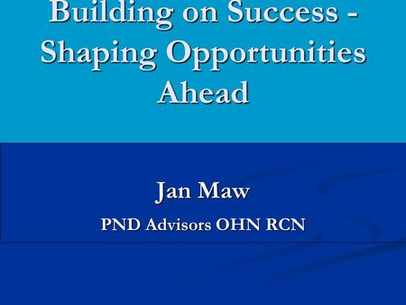 Building on Success - Shaping Opportunities Ahead Jan Maw PND Advisors OHN RCN.