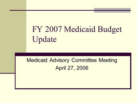 FY 2007 Medicaid Budget Update Medicaid Advisory Committee Meeting April 27, 2006.