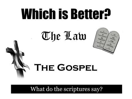 Which is Better? What do the scriptures say? The Law The Gospel.