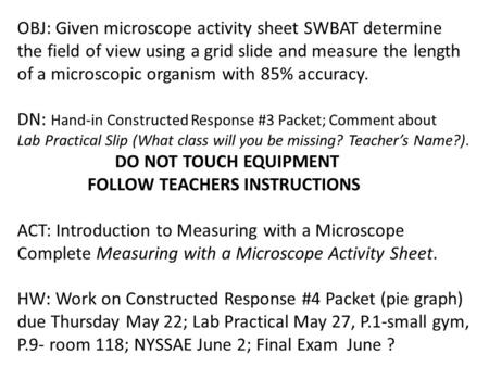 OBJ: Given microscope activity sheet SWBAT determine the field of view using a grid slide and measure the length of a microscopic organism with 85% accuracy.