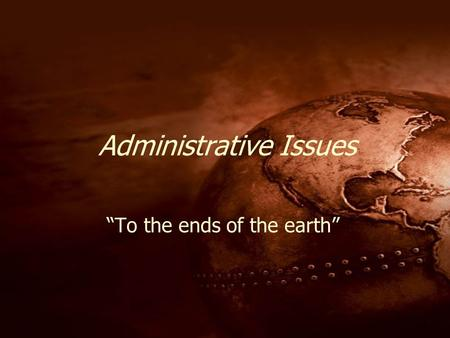 "1 Administrative Issues ""To the ends of the earth"""