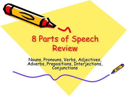 8 Parts of Speech Review Nouns, Pronouns, Verbs, Adjectives, Adverbs, Prepositions, Interjections, Conjunctions.