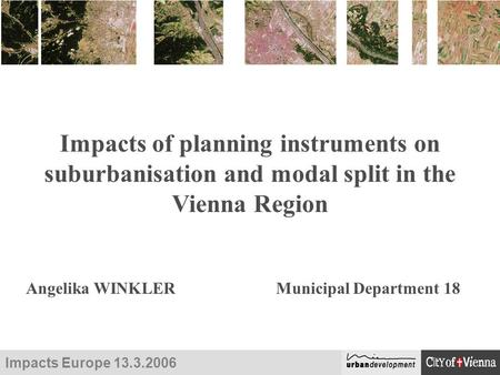 Impacts Europe 13.3.2006 Impacts of planning instruments on suburbanisation and modal split in the Vienna Region Angelika WINKLERMunicipal Department 18.