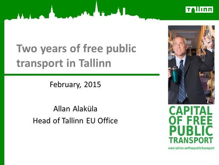 Two years of free public transport in Tallinn February, 2015 Allan Alaküla Head of Tallinn EU Office.