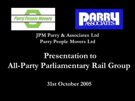 Presentation to All-Party Parliamentary Rail Group 31st October 2005 JPM Parry & Associates Ltd Parry People Movers Ltd.
