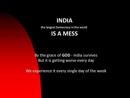 INDIA the largest Democracy in the world IS A MESS By the grace of GOD - India survives But it is getting worse every day We experience it every single.