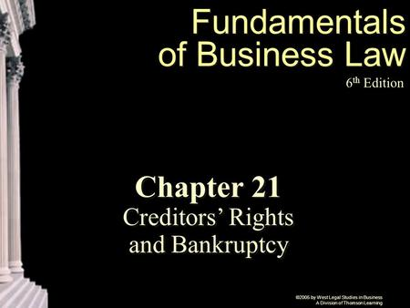 ©2005 by West Legal Studies in Business A Division of Thomson Learning Fundamentals of Business Law 6 th Edition Chapter 21 Creditors' Rights and Bankruptcy.