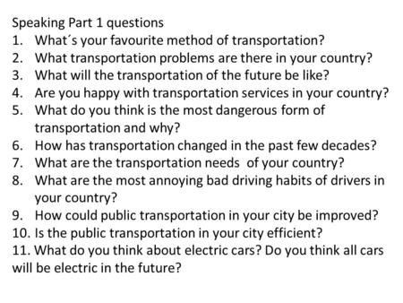 Speaking Part 1 questions 1.What´s your favourite method of transportation? 2.What transportation problems are there in your country? 3.What will the transportation.