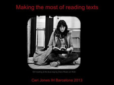 Making the most of reading texts Ceri Jones IH Barcelona 2013 Girl reading at the bus stop by Dave Mears on flickr.