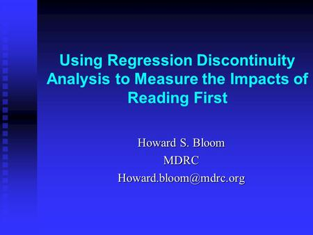 Using Regression Discontinuity Analysis to Measure the Impacts of Reading First Howard S. Bloom