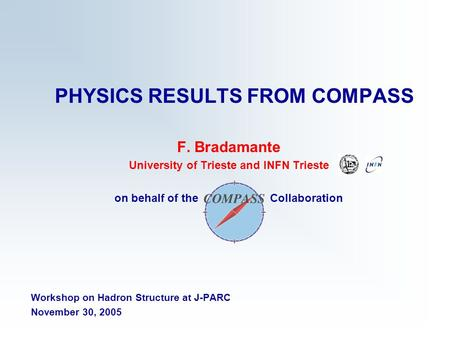 PHYSICS RESULTS FROM COMPASS F. Bradamante University of Trieste and INFN Trieste on behalf of the Collaboration Workshop on Hadron Structure at J-PARC.