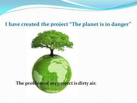 "I have created the project ""The planet is in danger"" The problem of my project is dirty air."