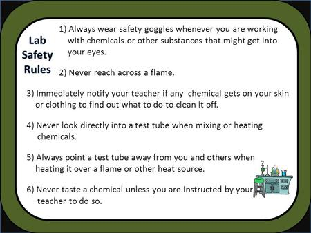 1) Always wear safety goggles whenever you are working with chemicals or other substances that might get into your eyes. 2) Never reach across a flame.