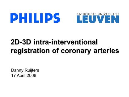 Danny Ruijters 17 April 2008 2D-3D intra-interventional registration of coronary arteries.