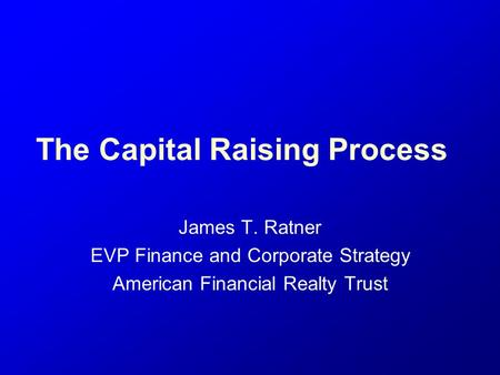 The Capital Raising Process James T. Ratner EVP Finance and Corporate Strategy American Financial Realty Trust.