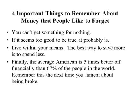 4 Important Things to Remember About Money that People Like to Forget You can't get something for nothing. If it seems too good to be true, it probably.