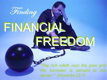 "FINANCIAL FREEDOM ""The rich ruleth over the poor and the borrower is servant to the lender."" (Proverbs 22:7) Finding FINANCIAL FREEDOM."