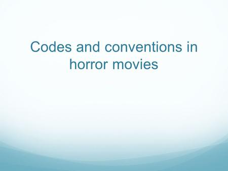 Codes and conventions in horror movies. The codes and conventions of a horror film are almost like the 'rules' that a horror movie must follow in order.
