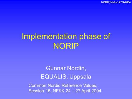 NORIP, Malmö 27/4-2004 Implementation phase of NORIP Gunnar Nordin, EQUALIS, Uppsala Common Nordic Reference Values, Session 15, NFKK 24 – 27 April 2004.