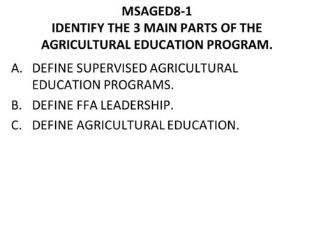 MSAGED8-1 IDENTIFY THE 3 MAIN PARTS OF THE AGRICULTURAL EDUCATION PROGRAM. A.DEFINE SUPERVISED AGRICULTURAL EDUCATION PROGRAMS. B.DEFINE FFA LEADERSHIP.