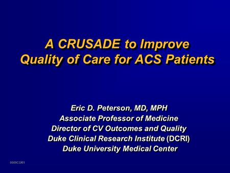 0009COR1 A CRUSADE to Improve Quality of Care for ACS Patients Eric D. Peterson, MD, MPH Associate Professor of Medicine Director of CV Outcomes and Quality.