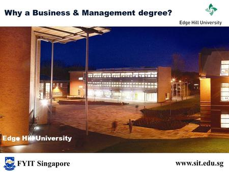 Why a Business & Management degree? www.sit.edu.sg Edge Hill University FYIT Singapore.