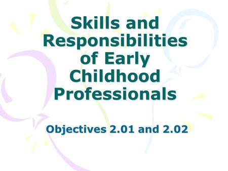 Skills and Responsibilities of Early Childhood Professionals Objectives 2.01 and 2.02.