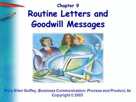 Chapter 9 Routine Letters and Goodwill Messages Mary Ellen Guffey, Business Communication: Process and Product, 4e Copyright © 2003.