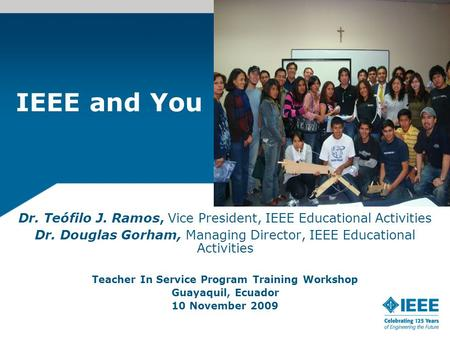 IEEE and You Dr. Teófilo J. Ramos, Vice President, IEEE Educational Activities Dr. Douglas Gorham, Managing Director, IEEE Educational Activities Teacher.