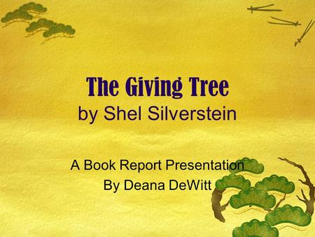 The Giving Tree by Shel Silverstein A Book Report Presentation By Deana DeWitt.