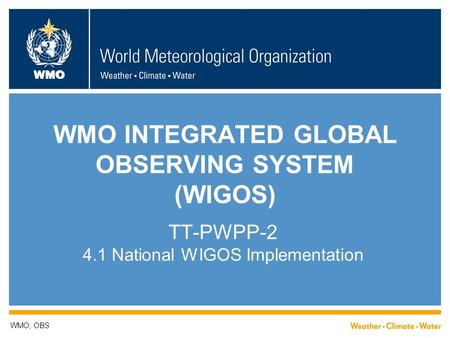 WMO WMO INTEGRATED GLOBAL OBSERVING SYSTEM (WIGOS) TT-PWPP-2 4.1 National WIGOS Implementation WMO; OBS.