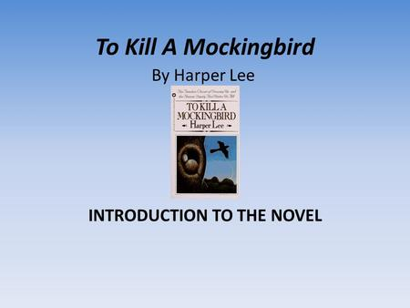To Kill A Mockingbird INTRODUCTION TO THE NOVEL By Harper Lee.