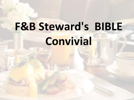 F&B Steward's BIBLE Convivial. Objective Steward's BibleBetter Guest Relations Repeat Guests, Higher Revenues.