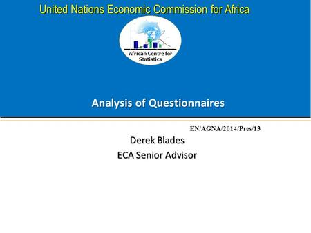 African Centre for Statistics United Nations Economic Commission for Africa Analysis of Questionnaires Derek Blades ECA Senior Advisor EN/AGNA/2014/Pres/13.