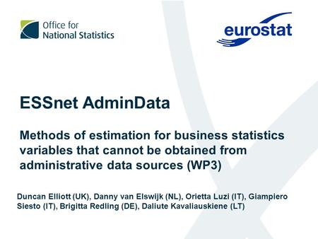 ESSnet AdminData Methods of estimation for business statistics variables that cannot be obtained from administrative data sources (WP3) Duncan Elliott.