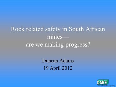 Duncan Adams Rock Engineering Rock related safety in South African mines— are we making progress? Duncan Adams 19 April 2012 Duncan Adams Rock Engineering.