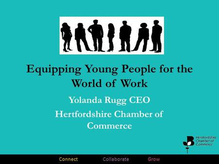 Connect Collaborate Grow Equipping Young People for the World of Work Yolanda Rugg CEO Hertfordshire Chamber of Commerce.