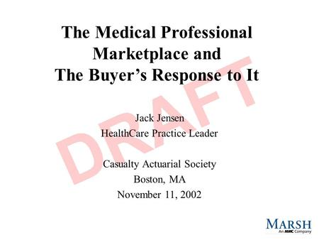 The Medical Professional Marketplace and The Buyer's Response to It Jack Jensen HealthCare Practice Leader Casualty Actuarial Society Boston, MA November.