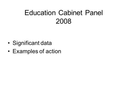Education Cabinet Panel 2008 Significant data Examples of action.