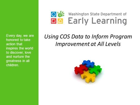 Using COS Data to Inform Program Improvement at All Levels Every day, we are honored to take action that inspires the world to discover, love and nurture.