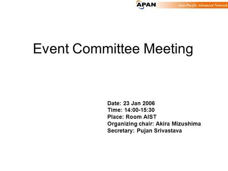 Event Committee Meeting Date: 23 Jan 2006 Time: 14:00-15:30 Place: Room AIST Organizing chair: Akira Mizushima Secretary: Pujan Srivastava.