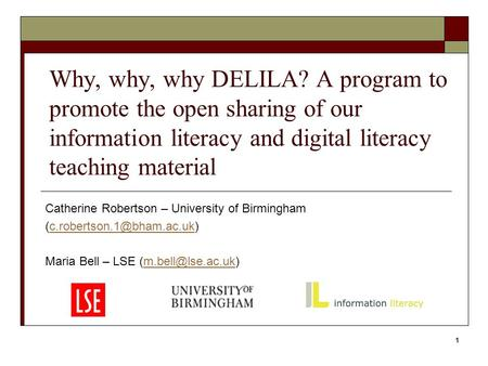 Why, why, why DELILA? A program to promote the open sharing of our information literacy and digital literacy teaching material Catherine Robertson – University.